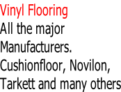 Vinyl Flooring All the major Manufacturers. Cushionfloor, Novilon, Tarkett and many others