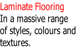Laminate Flooring In a massive range of styles, colours and textures.