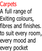 Carpets A full range of Exiting colours, fibres and finishes. to suit every room, every mood and every pocket