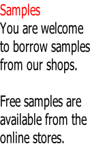 Samples You are welcome to borrow samples from our shops.  Free samples are available from the online stores.